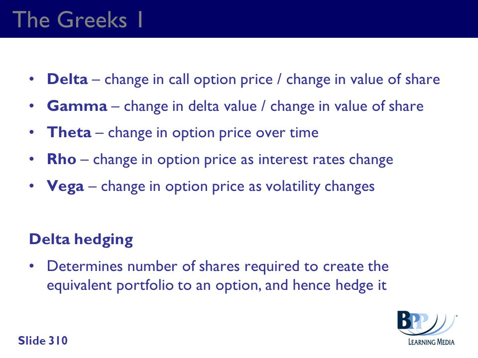 The Greeks 1 Delta – change in call option price / change in value of share. Gamma – change in delta value / change in value of share.