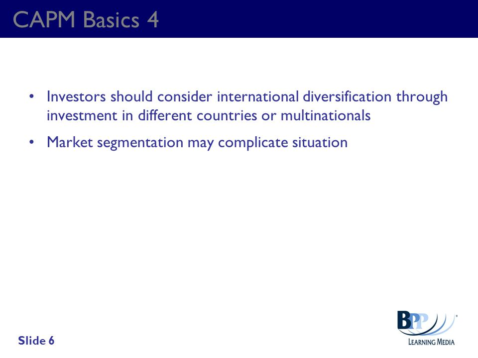 CAPM Basics 4 Investors should consider international diversification through investment in different countries or multinationals.