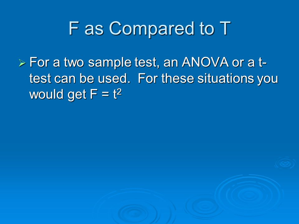 F as Compared to T For a two sample test, an ANOVA or a t-test can be used.