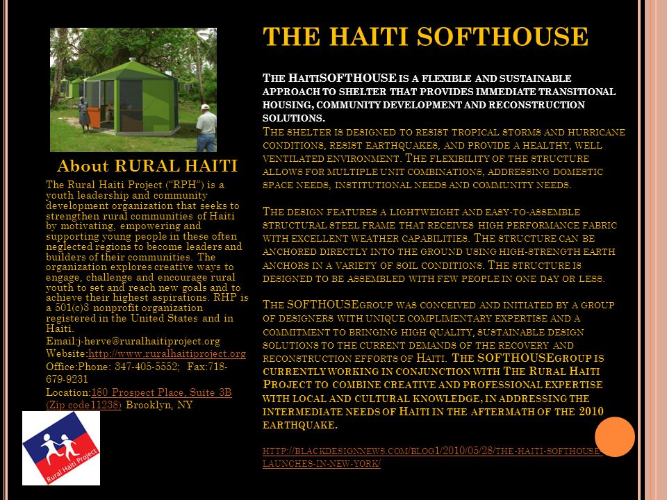 THE HAITI SOFTHOUSE The HaitiSOFTHOUSE is a flexible and sustainable approach to shelter that provides immediate transitional housing, community development and reconstruction solutions. The shelter is designed to resist tropical storms and hurricane conditions, resist earthquakes, and provide a healthy, well ventilated environment. The flexibility of the structure allows for multiple unit combinations, addressing domestic space needs, institutional needs and community needs. The design features a lightweight and easy-to-assemble structural steel frame that receives high performance fabric with excellent weather capabilities. The structure can be anchored directly into the ground using high-strength earth anchors in a variety of soil conditions. The structure is designed to be assembled with few people in one day or less. The SOFTHOUSEgroup was conceived and initiated by a group of designers with unique complimentary expertise and a commitment to bringing high quality, sustainable design solutions to the current demands of the recovery and reconstruction efforts of Haiti. The SOFTHOUSEgroup is currently working in conjunction with The Rural Haiti Project to combine creative and professional expertise with local and cultural knowledge, in addressing the intermediate needs of Haiti in the aftermath of the 2010 earthquake.