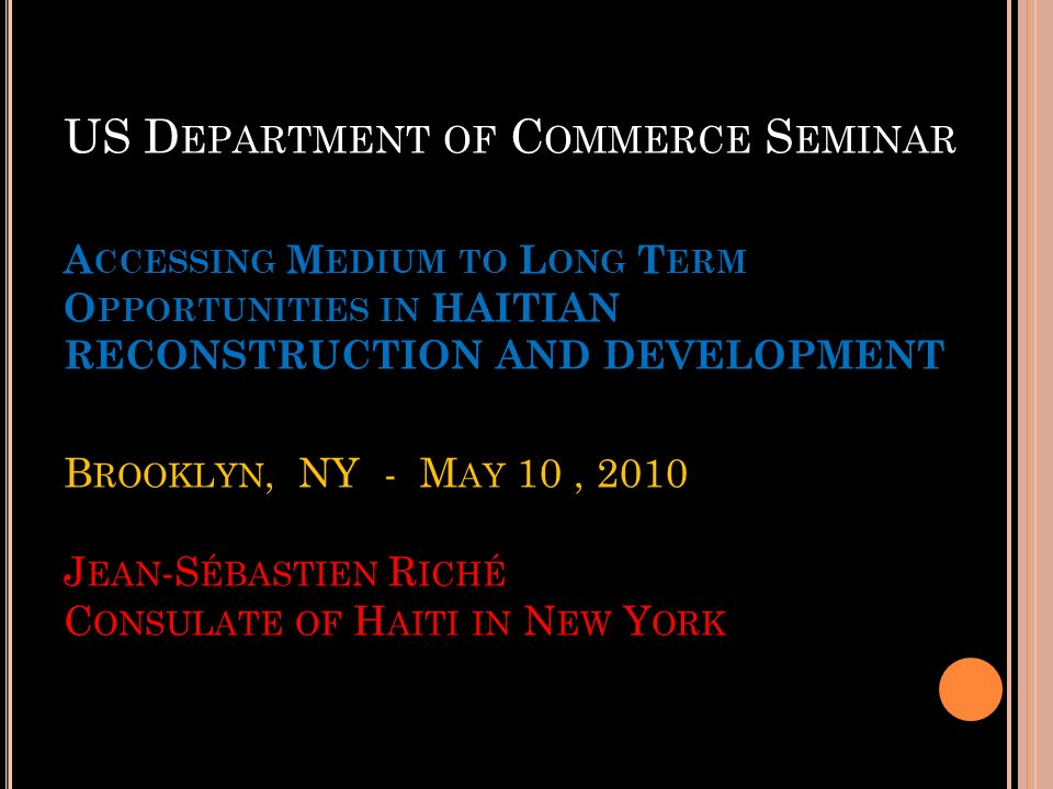 US Department of Commerce Seminar Accessing Medium to Long Term Opportunities in HAITIAN RECONSTRUCTION AND DEVELOPMENT Brooklyn, NY - May 10 , 2010 Jean-Sébastien Riché Consulate of Haiti in New York