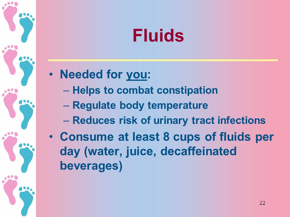Fluids Needed for you: Helps to combat constipation. Regulate body temperature. Reduces risk of urinary tract infections.