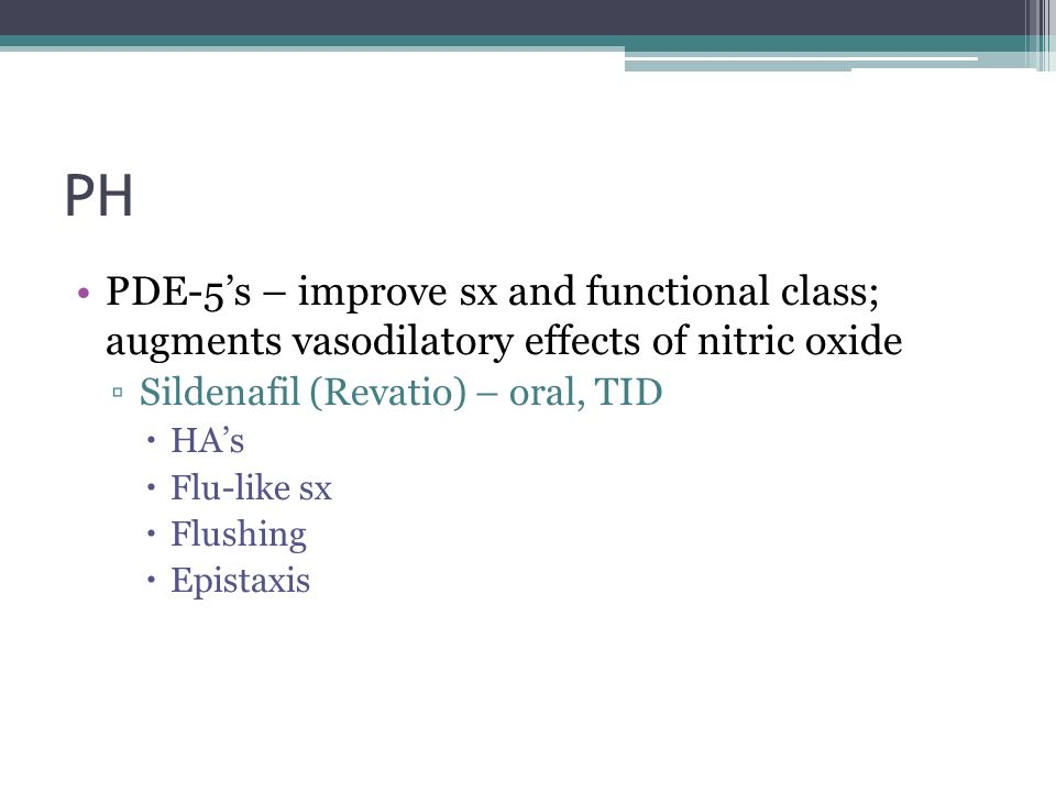 PH PDE-5's – improve sx and functional class; augments vasodilatory effects of nitric oxide. Sildenafil (Revatio) – oral, TID.