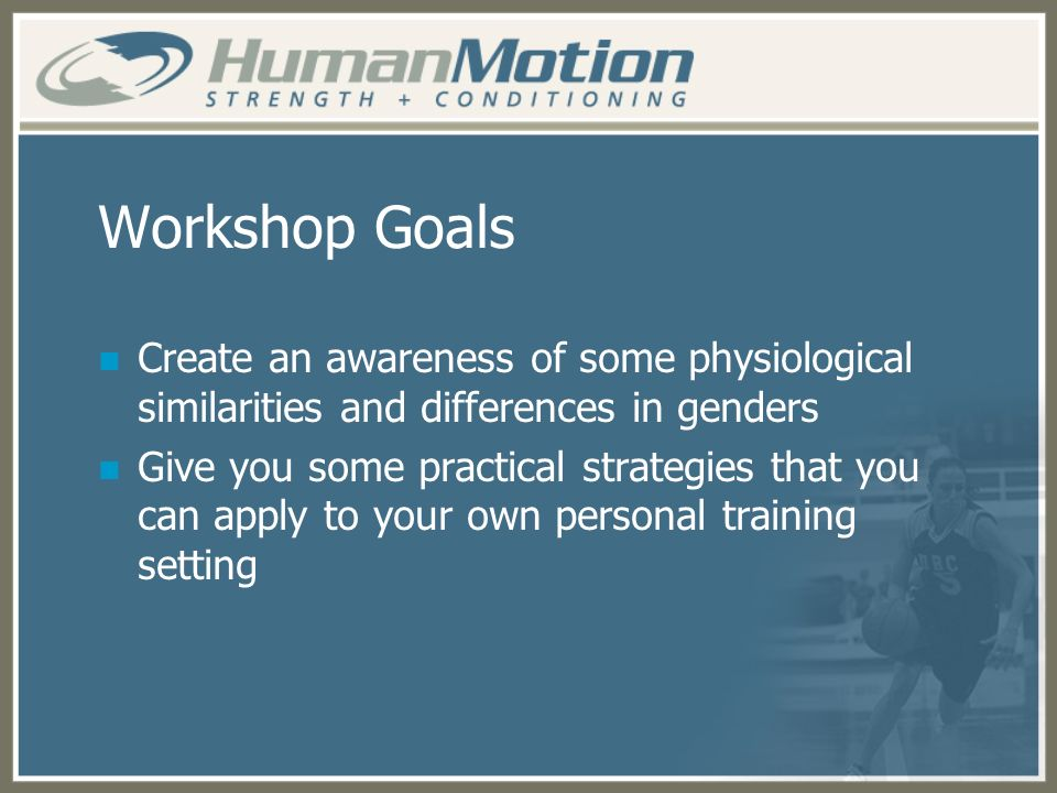 Workshop Goals Create an awareness of some physiological similarities and differences in genders.