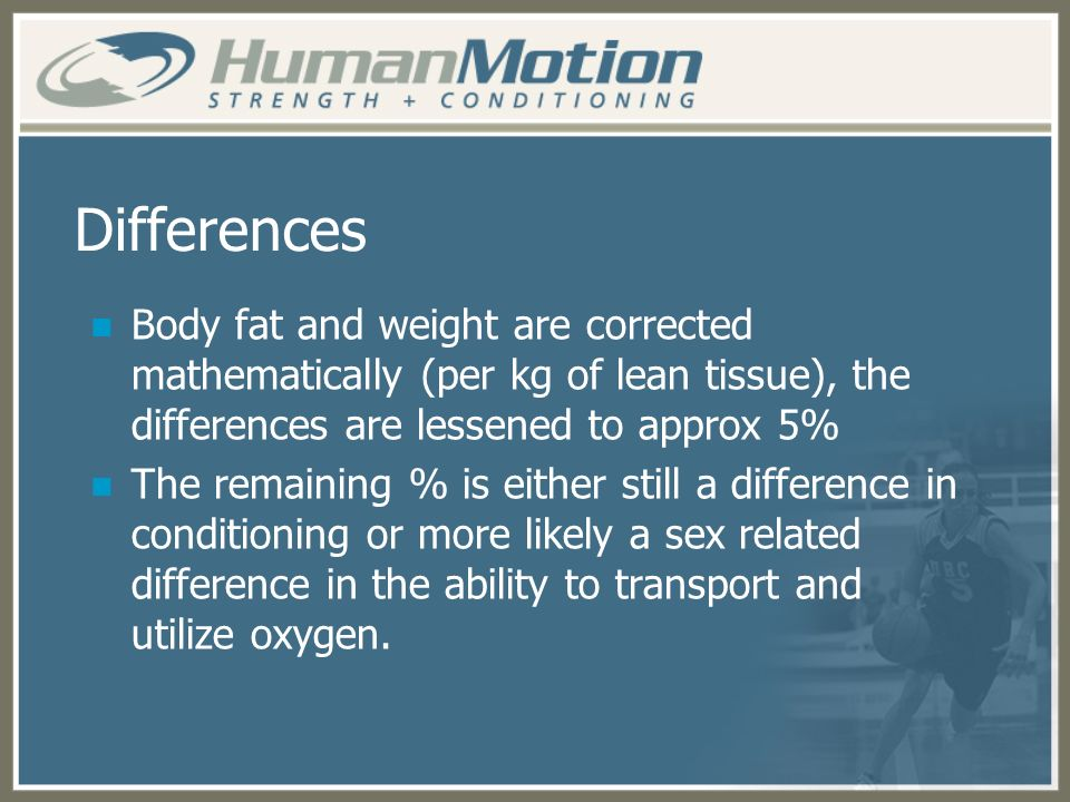 Differences Body fat and weight are corrected mathematically (per kg of lean tissue), the differences are lessened to approx 5%