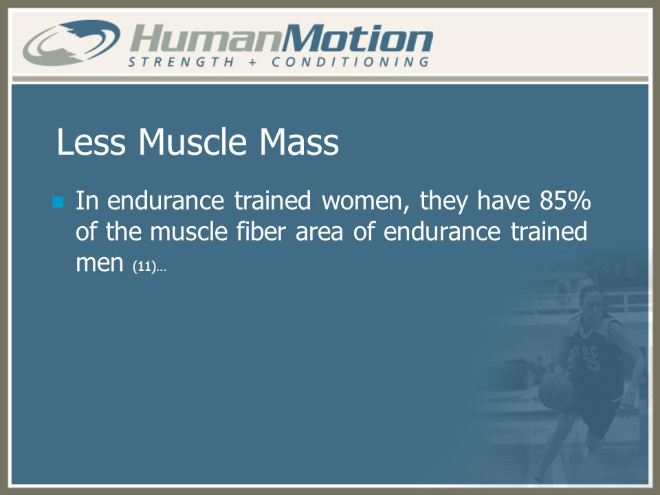 Less Muscle Mass In endurance trained women, they have 85% of the muscle fiber area of endurance trained men (11)…