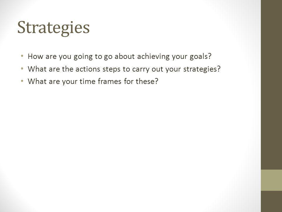 Strategies How are you going to go about achieving your goals
