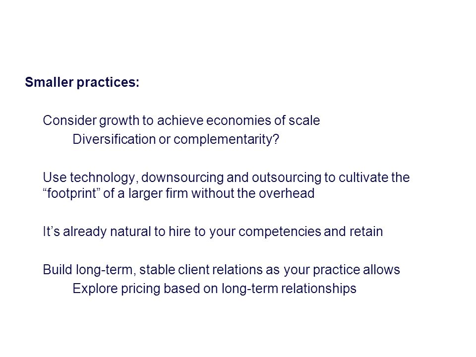 Smaller practices: Consider growth to achieve economies of scale Diversification or complementarity.