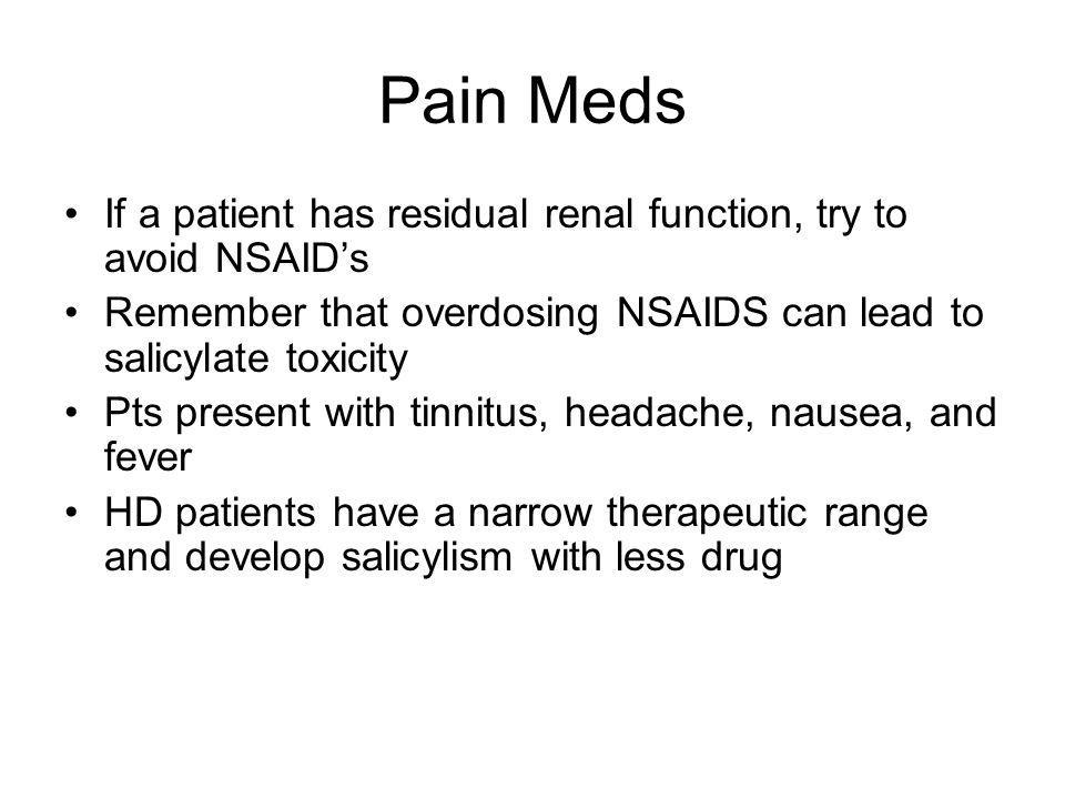 Pain Meds If a patient has residual renal function, try to avoid NSAID's. Remember that overdosing NSAIDS can lead to salicylate toxicity.
