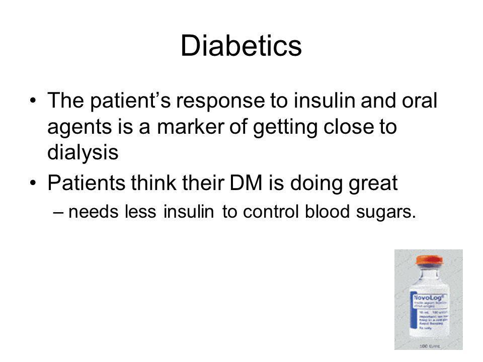 Diabetics The patient's response to insulin and oral agents is a marker of getting close to dialysis.