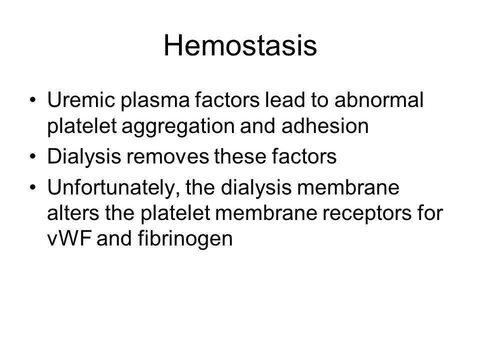 Hemostasis Uremic plasma factors lead to abnormal platelet aggregation and adhesion. Dialysis removes these factors.