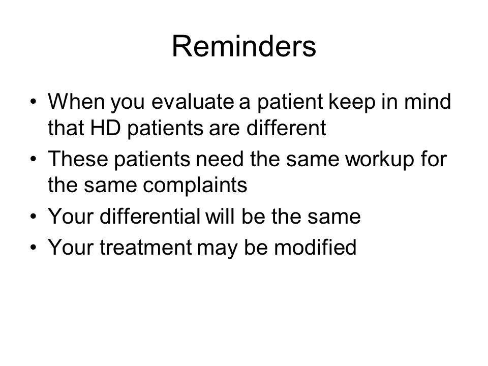 Reminders When you evaluate a patient keep in mind that HD patients are different. These patients need the same workup for the same complaints.