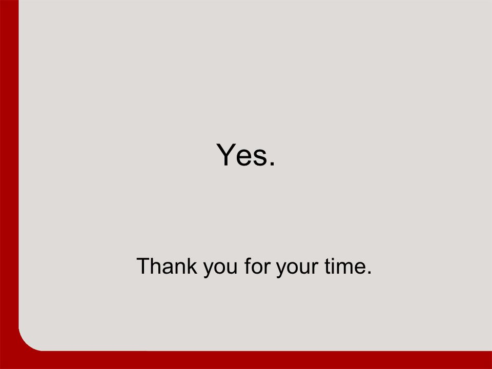 Yes. Large Projection – Content Slide Thank you for your time.