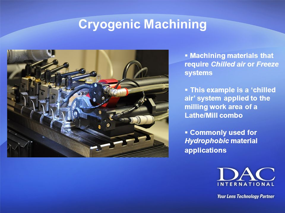 Cryogenic Machining Machining materials that require Chilled air or Freeze systems.