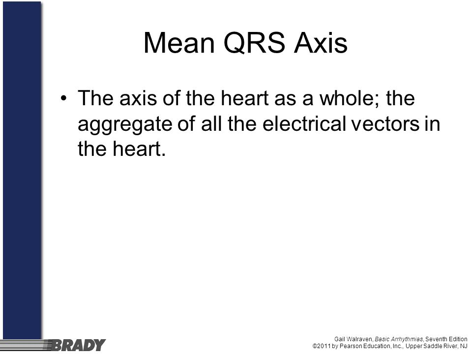 Mean QRS Axis The axis of the heart as a whole; the aggregate of all the electrical vectors in the heart.