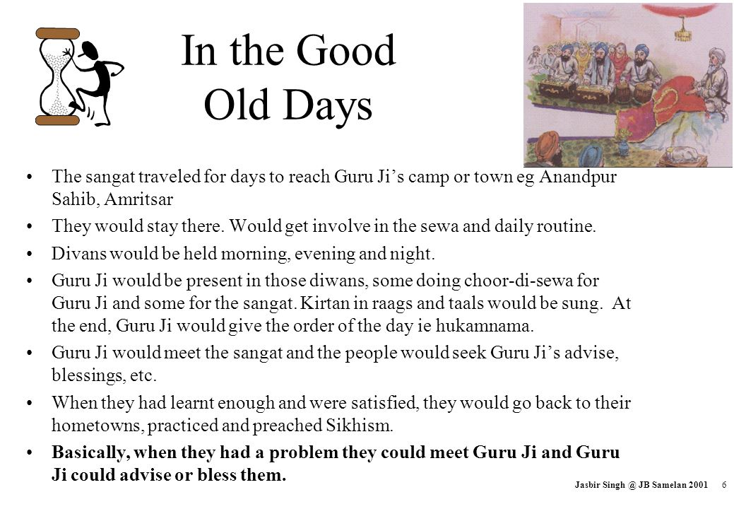 In the Good Old Days The sangat traveled for days to reach Guru Ji's camp or town eg Anandpur Sahib, Amritsar.