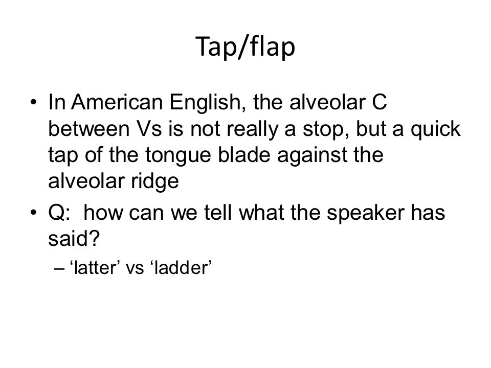 Tap/flap In American English, the alveolar C between Vs is not really a stop, but a quick tap of the tongue blade against the alveolar ridge.