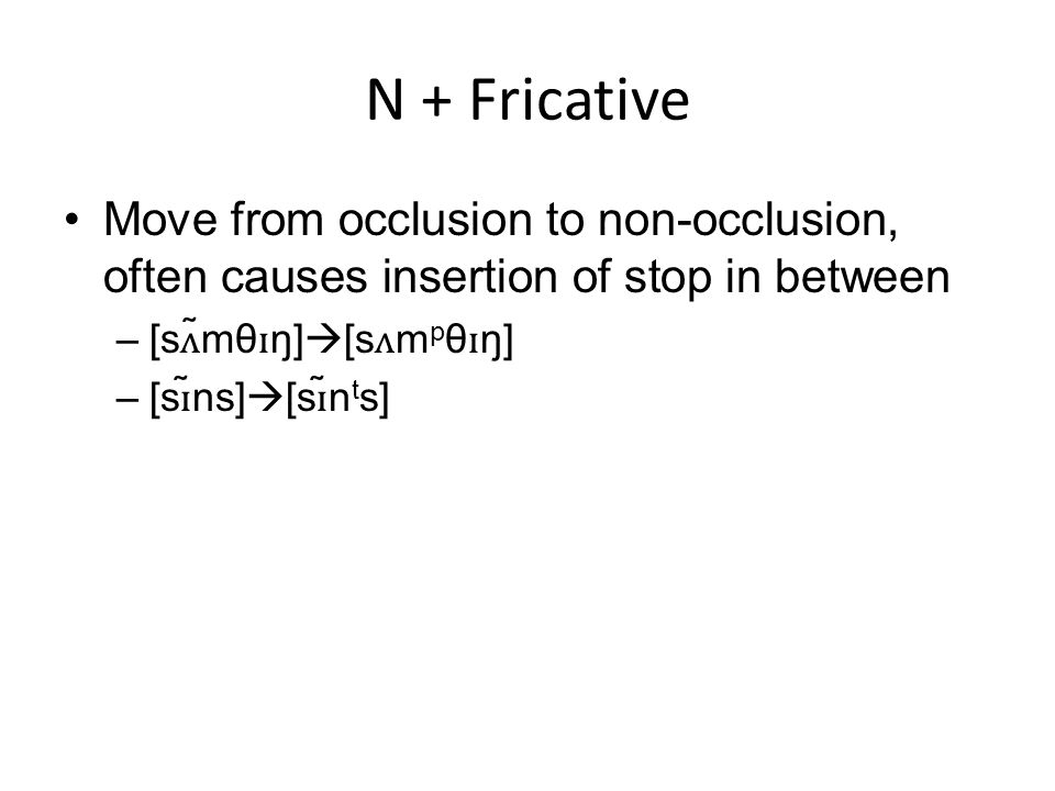 N + Fricative Move from occlusion to non-occlusion, often causes insertion of stop in between. [sʌ̃mθɪŋ][sʌmpθɪŋ]