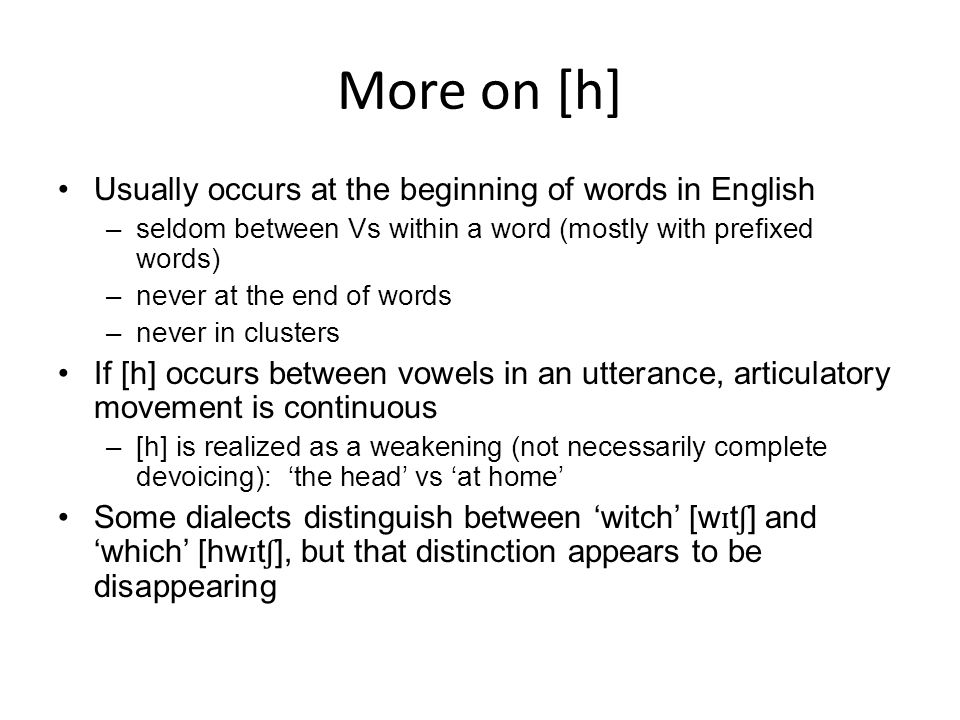 More on [h] Usually occurs at the beginning of words in English