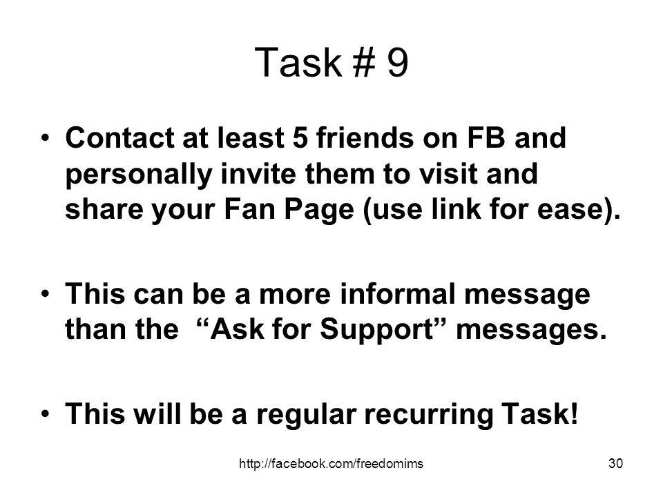 Task # 9 Contact at least 5 friends on FB and personally invite them to visit and share your Fan Page (use link for ease).