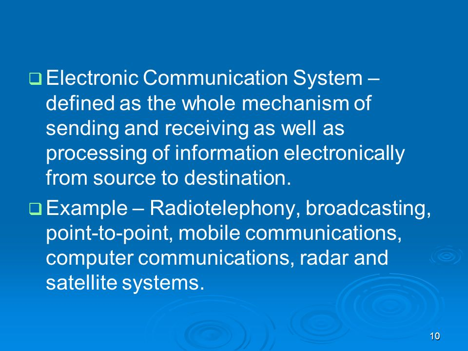 Electronic Communication System – defined as the whole mechanism of sending and receiving as well as processing of information electronically from source to destination.