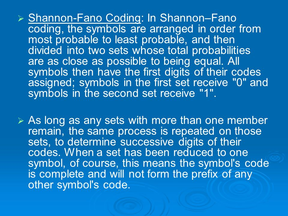 Shannon-Fano Coding: In Shannon–Fano coding, the symbols are arranged in order from most probable to least probable, and then divided into two sets whose total probabilities are as close as possible to being equal. All symbols then have the first digits of their codes assigned; symbols in the first set receive 0 and symbols in the second set receive 1 .
