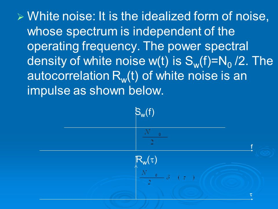 White noise: It is the idealized form of noise, whose spectrum is independent of the operating frequency. The power spectral density of white noise w(t) is Sw(f)=N0 /2. The autocorrelation Rw(t) of white noise is an impulse as shown below.
