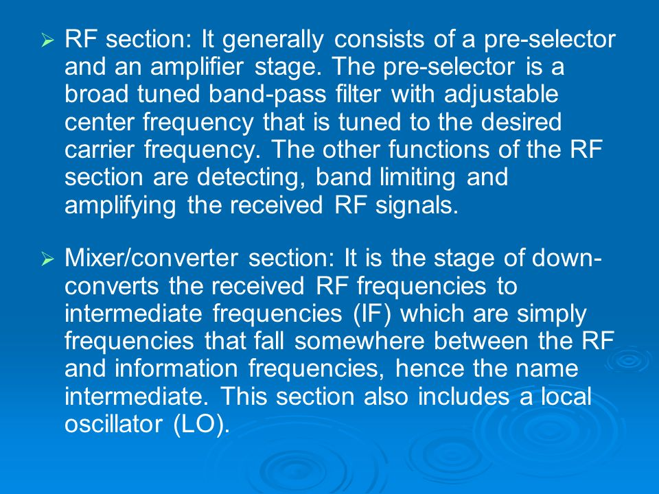 RF section: It generally consists of a pre-selector and an amplifier stage. The pre-selector is a broad tuned band-pass filter with adjustable center frequency that is tuned to the desired carrier frequency. The other functions of the RF section are detecting, band limiting and amplifying the received RF signals.