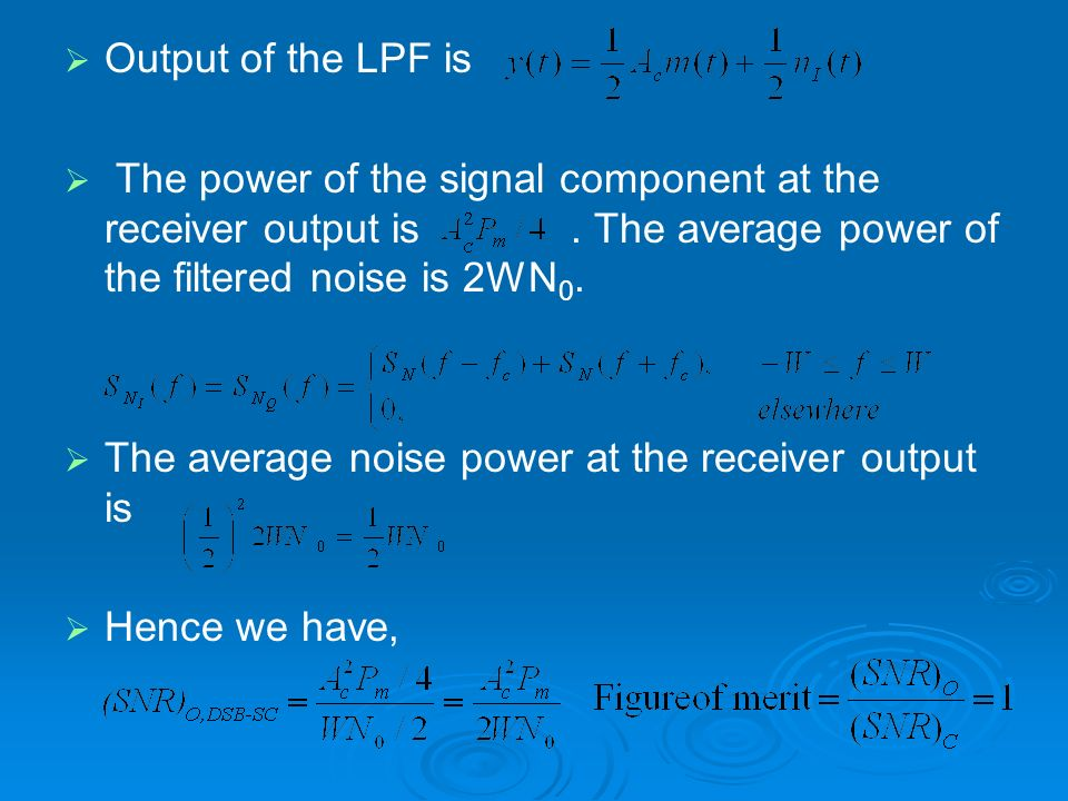 Output of the LPF is The power of the signal component at the receiver output is . The average power of the filtered noise is 2WN0.