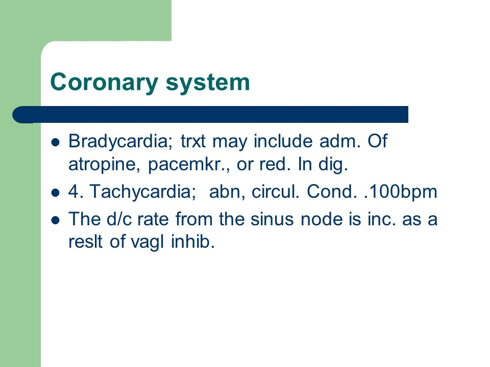 Coronary system Bradycardia; trxt may include adm. Of atropine, pacemkr., or red. In dig. 4. Tachycardia; abn, circul. Cond. .100bpm.
