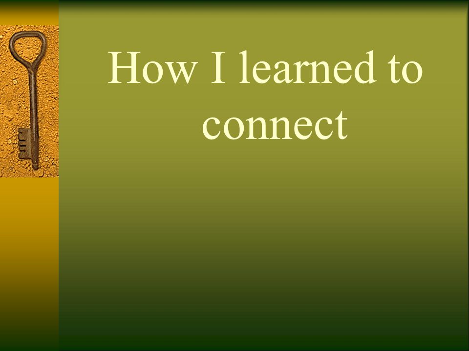 How I learned to connect