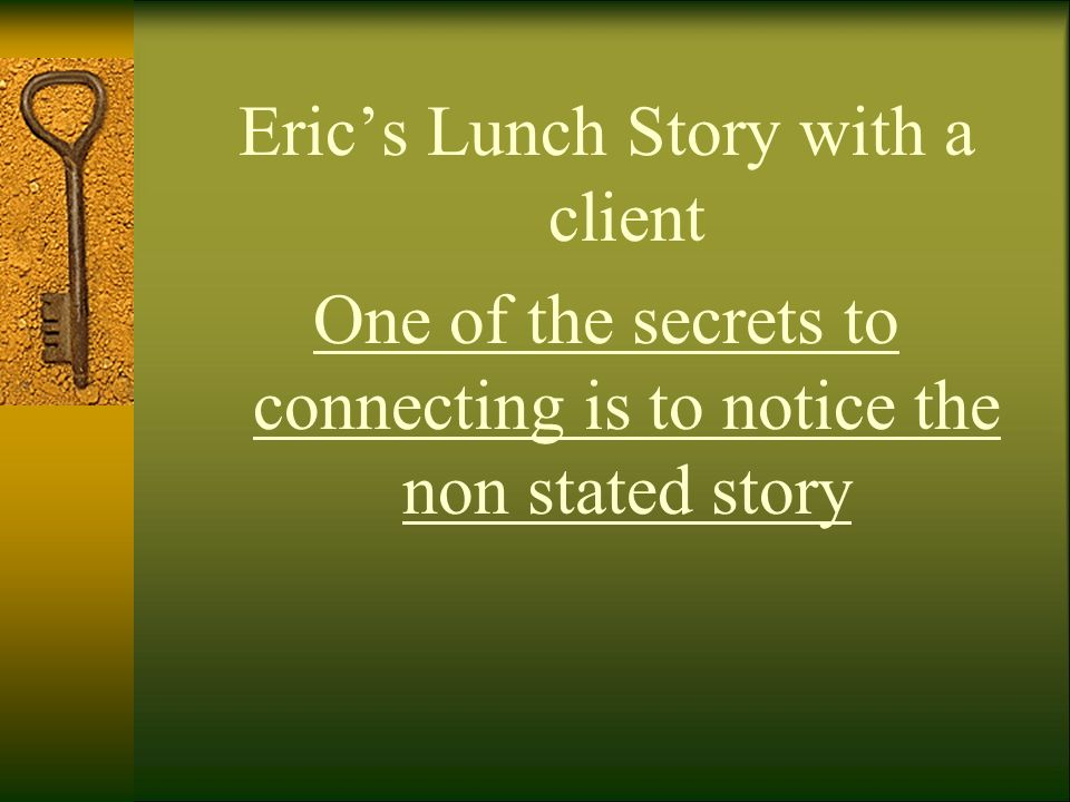 Eric's Lunch Story with a client One of the secrets to connecting is to notice the non stated story