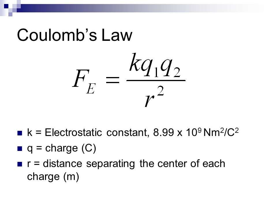 Coulomb's Law k = Electrostatic constant, 8.99 x 109 Nm2/C2