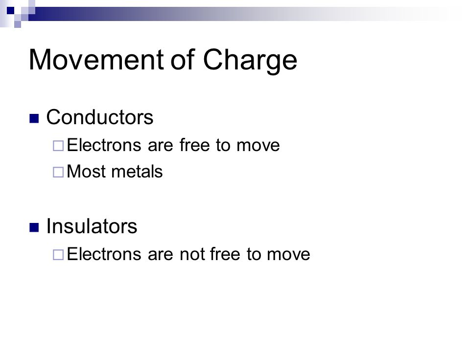 Movement of Charge Conductors Insulators Electrons are free to move
