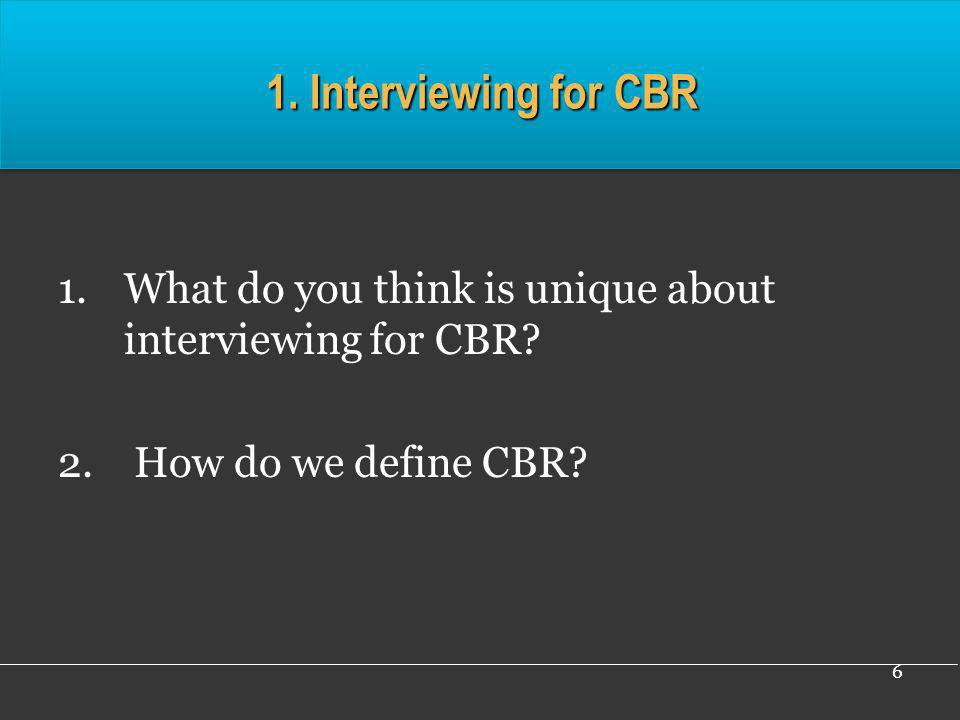 1. Interviewing for CBR What do you think is unique about interviewing for CBR.