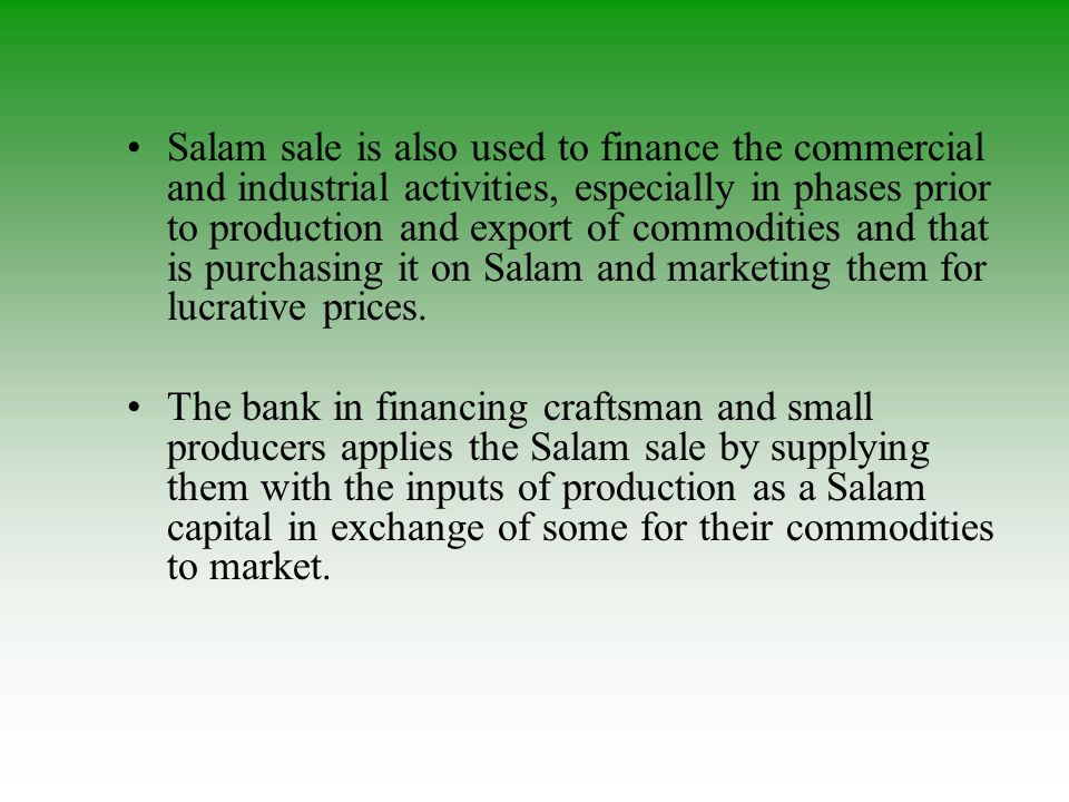 Salam sale is also used to finance the commercial and industrial activities, especially in phases prior to production and export of commodities and that is purchasing it on Salam and marketing them for lucrative prices.