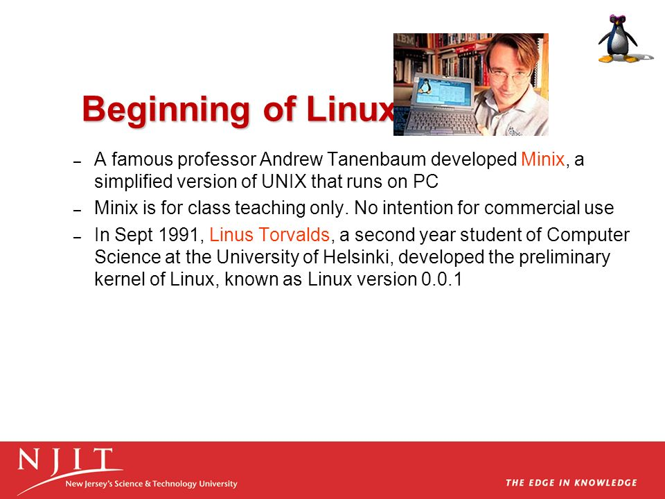 Beginning of Linux A famous professor Andrew Tanenbaum developed Minix, a simplified version of UNIX that runs on PC.
