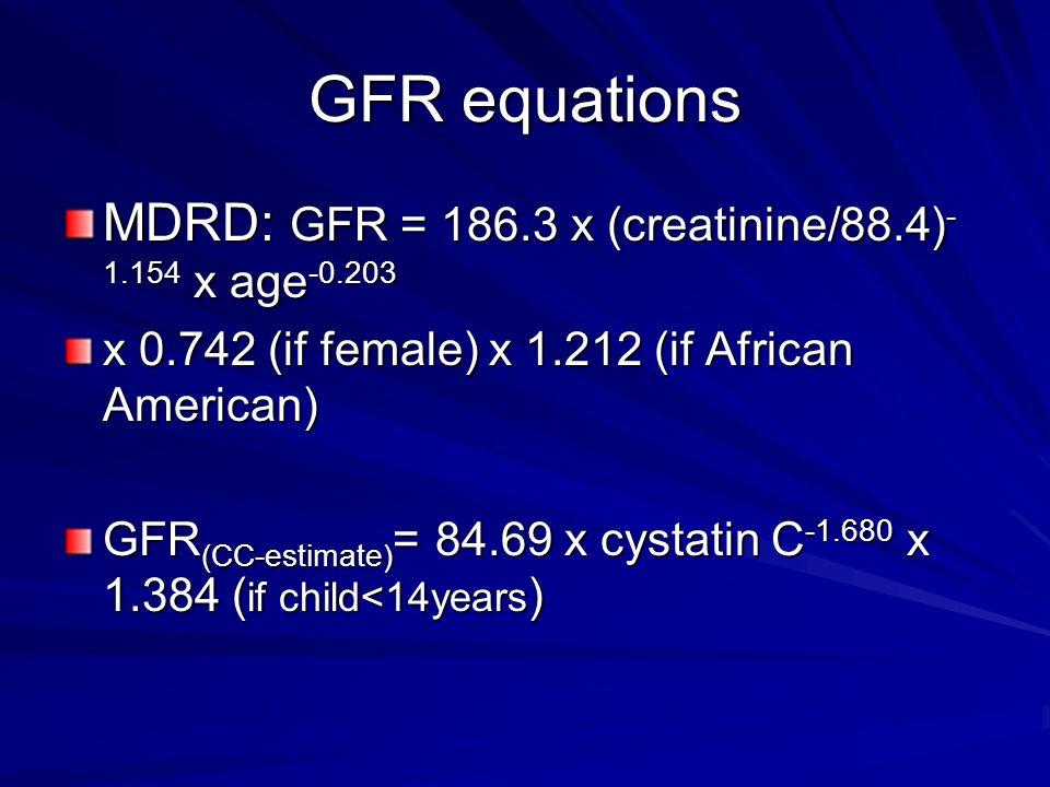 GFR equations MDRD: GFR = x (creatinine/88.4) x age-0.203