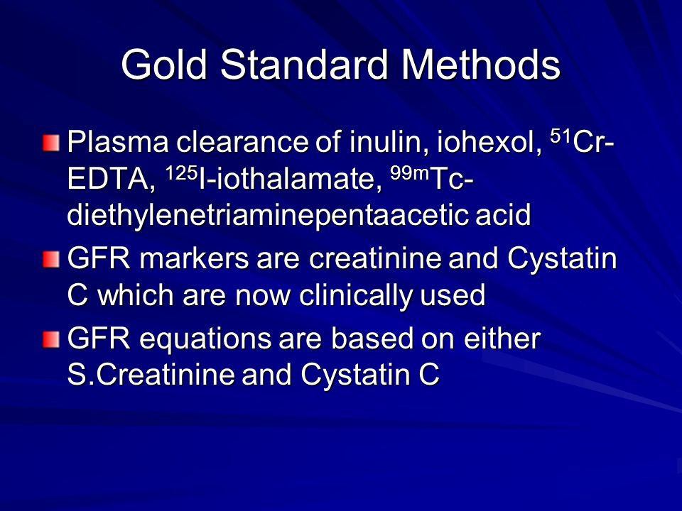 Gold Standard Methods Plasma clearance of inulin, iohexol, 51Cr-EDTA, 125I-iothalamate, 99mTc-diethylenetriaminepentaacetic acid.