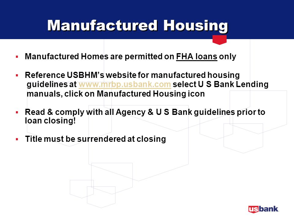 Manufactured Housing Manufactured Homes are permitted on FHA loans only. Reference USBHM's website for manufactured housing.