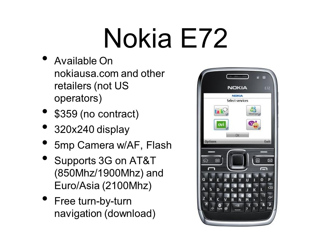 Nokia E72 Available On nokiausa.com and other retailers (not US operators) $359 (no contract) 320x240 display.