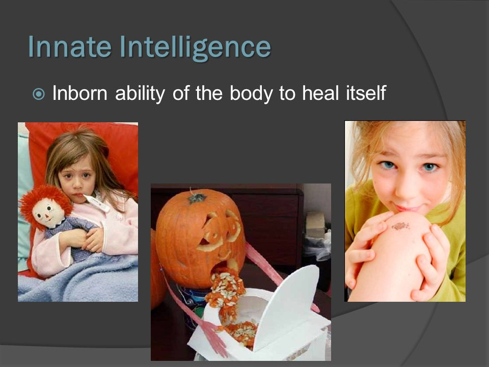 Innate Intelligence Inborn ability of the body to heal itself