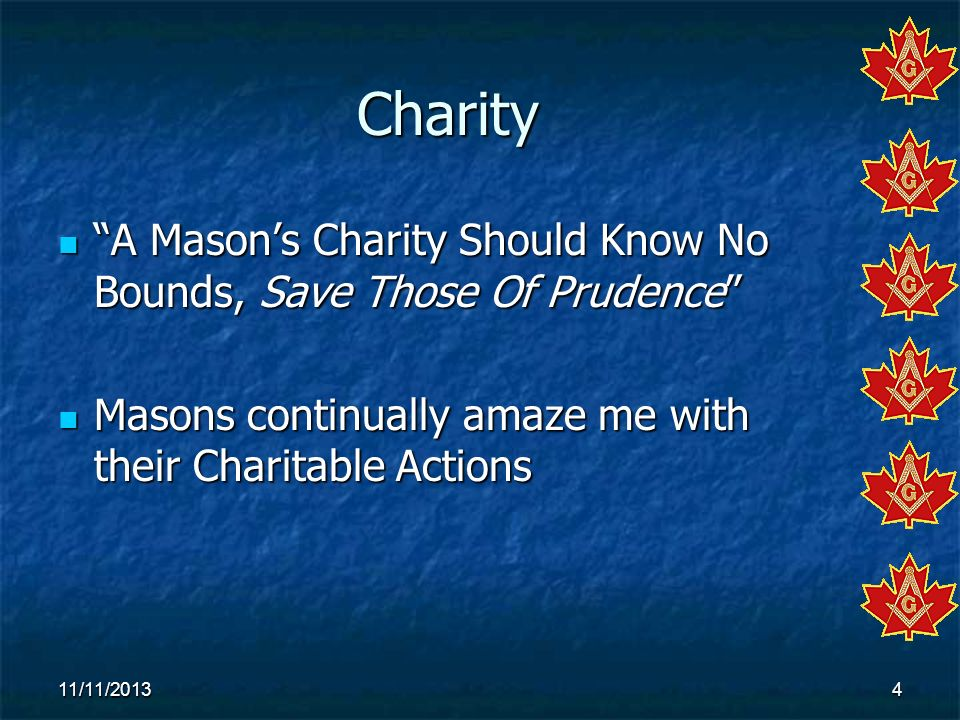 Charity A Mason's Charity Should Know No Bounds, Save Those Of Prudence Masons continually amaze me with their Charitable Actions.