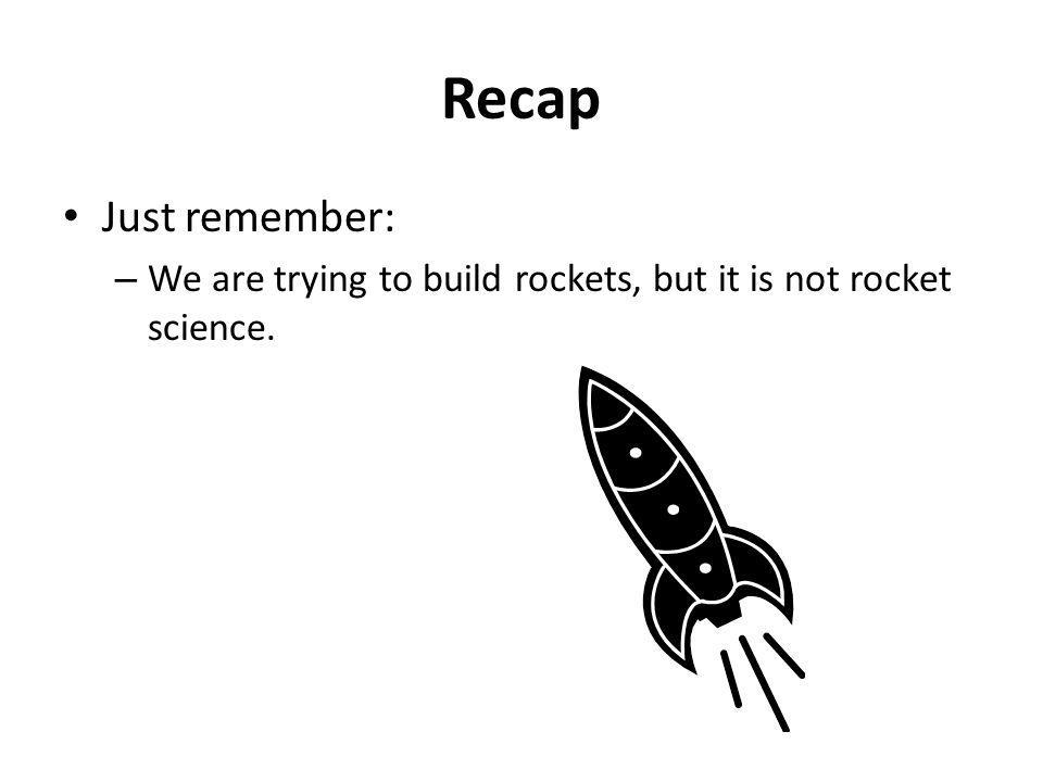 Recap Just remember: We are trying to build rockets, but it is not rocket science.