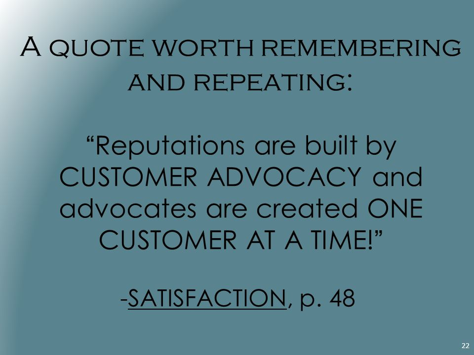 A quote worth remembering and repeating: Reputations are built by CUSTOMER ADVOCACY and advocates are created ONE CUSTOMER AT A TIME! -SATISFACTION, p.