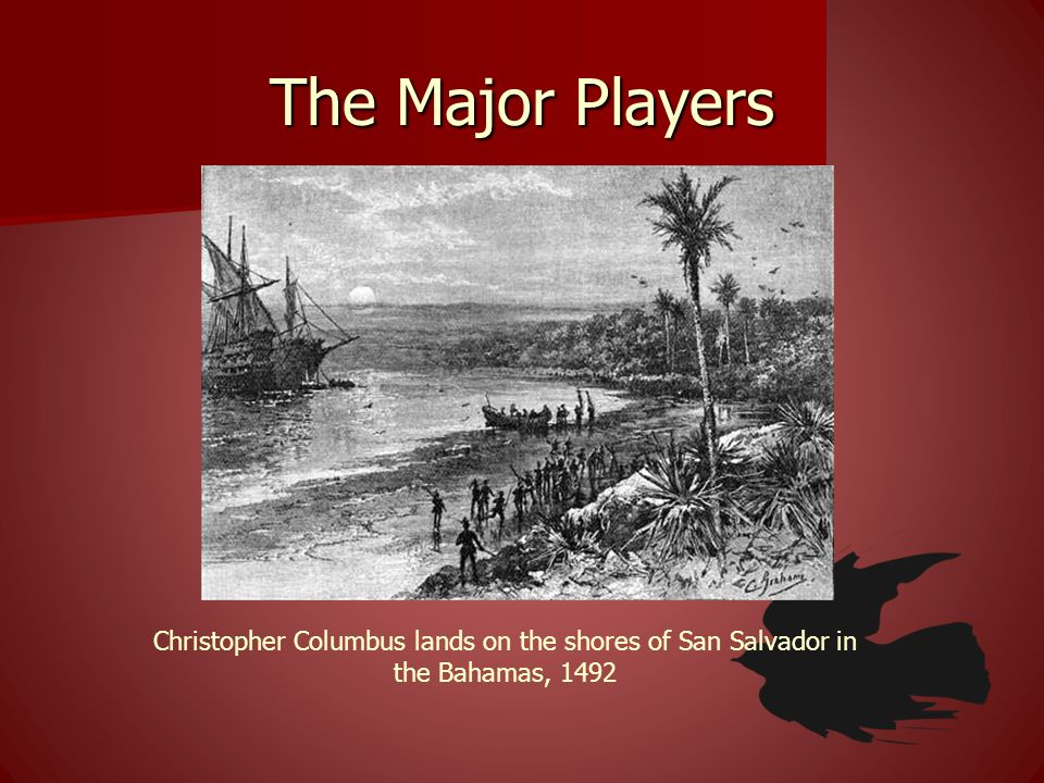 The Major Players Christopher Columbus lands on the shores of San Salvador in the Bahamas, 1492