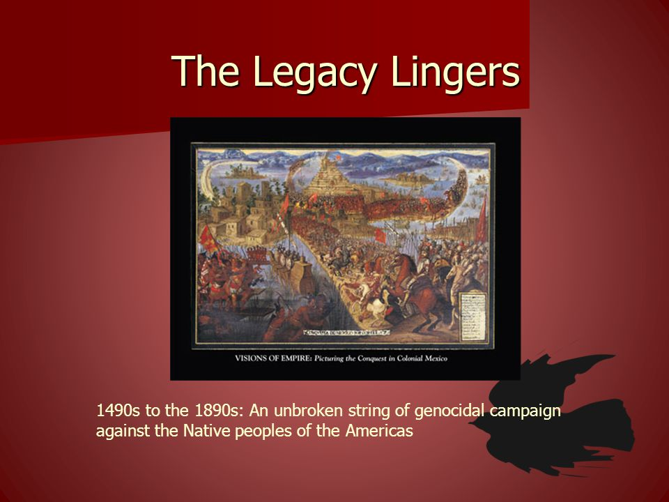 The Legacy Lingers 1490s to the 1890s: An unbroken string of genocidal campaign against the Native peoples of the Americas.