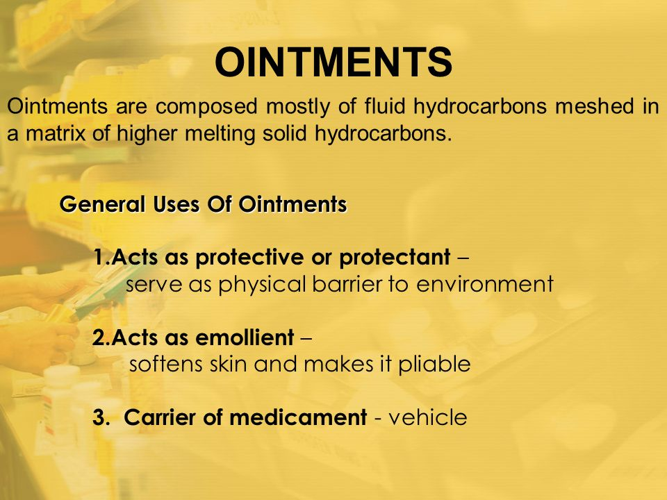 OINTMENTS Ointments are composed mostly of fluid hydrocarbons meshed in a matrix of higher melting solid hydrocarbons.