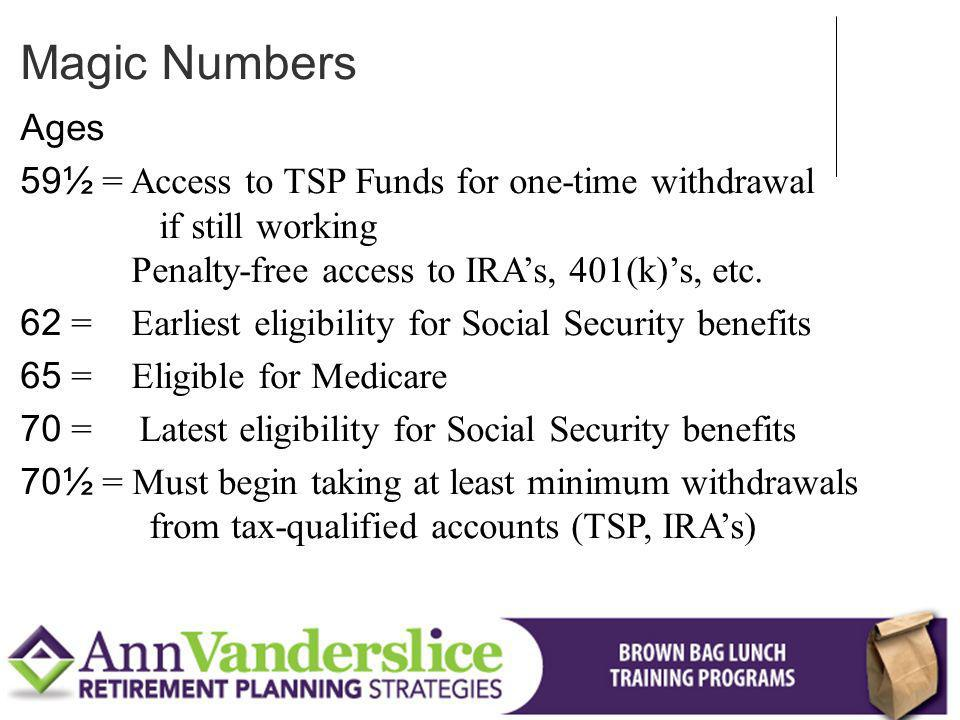 Magic Numbers Ages. 59½ = Access to TSP Funds for one-time withdrawal if still working Penalty-free access to IRA's, 401(k)'s, etc.
