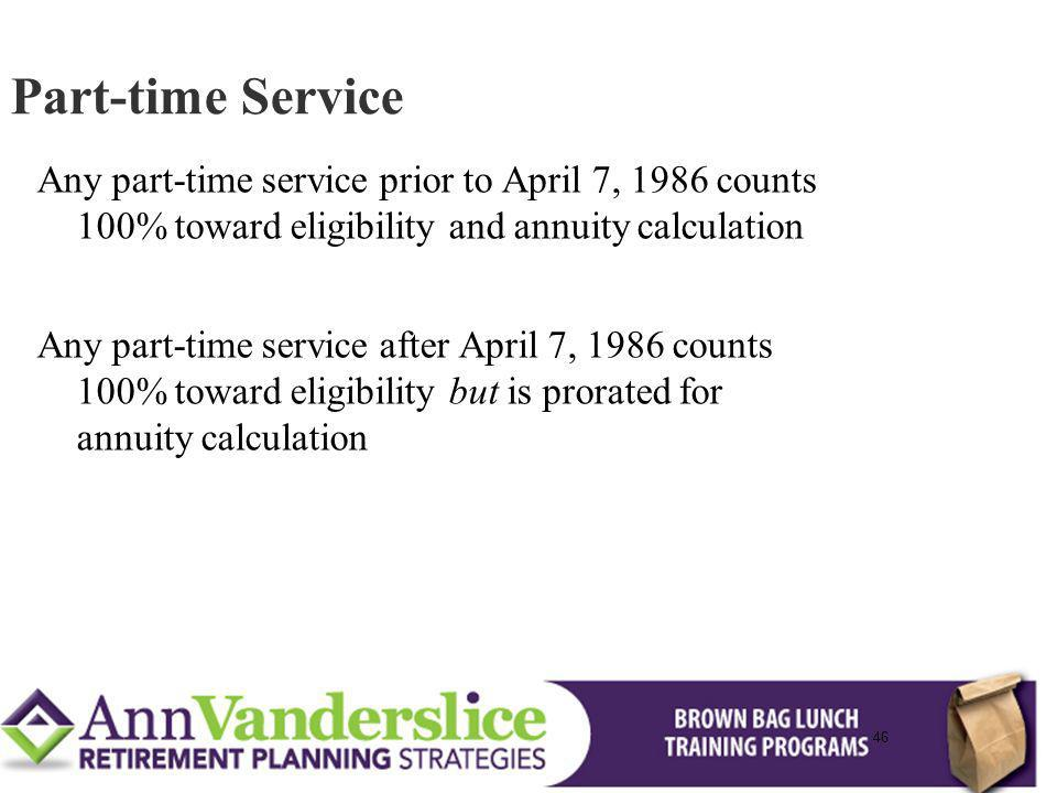 Part-time Service Any part-time service prior to April 7, 1986 counts 100% toward eligibility and annuity calculation.